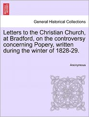 Letters to the Christian Church, at Bradford, on the Controversy Concerning Popery, Written During the Winter of 1828-29.