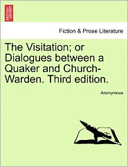 The Visitation; Or Dialogues Between a Quaker and Church-Warden. Third Edition.