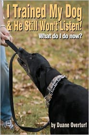 I Trained My Dog and He Still Won't Listen!: What Do I Do Now? - Duane Overturf
