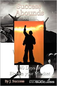 Success Abounds Journal: 40 Days to Elevate Your Mindset - J. Success