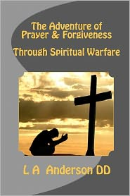 The Adventure of Prayer and Forgiveness Through Spiritual Warfare - L. A. Anderson