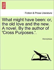 What might have been: or, the old love and the new. A novel. By the author of 'Cross Purposes.'. - Anonymous