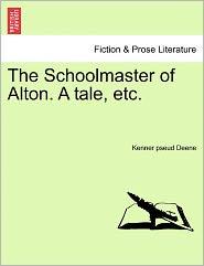 The Schoolmaster of Alton. a Tale, Etc.