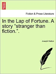 In The Lap Of Fortune. A Story Stranger Than Fiction. - Joseph Hatton