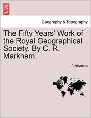 The Fifty Years' Work of the Royal Geographical Society. by C. R. Markham.