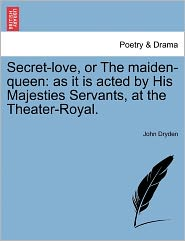 Secret-Love, or the Maiden-Queen: As It Is Acted by His Majesties Servants, at the Theater-Royal.