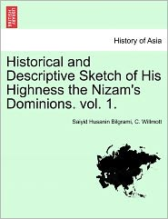 Historical and Descriptive Sketch of His Highness the Nizam's Dominions. Vol. 1.