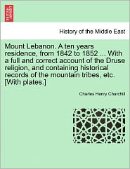 Mount Lebanon. A Ten Years Residence, From 1842 To 1852 ... With A Full And Correct Account Of The Druse Religion, And Containing