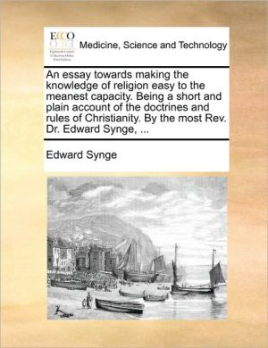 An essay towards making the knowledge of religion easy to the meanest capacity. Being a short and plain account of the doctrines and rules of Christianity. By the most Rev. Dr. Edward Synge, .