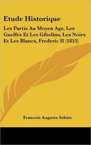 Etude Historique: Les Partis Au Moyen Age, Les Guelfes Et Les Gibelins, Les Noirs Et Les Blancs, Frederic II (1853)
