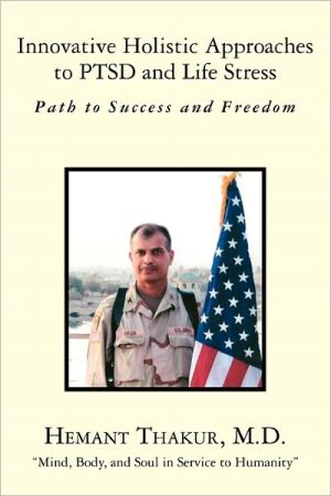 Innovative Holistic Approaches to Ptsd and Life Stress: Path to Success and Freedom - Hemant Thakur M. D., Foreword by Randall Barnett