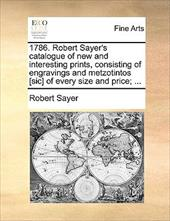 1786. Robert Sayer's Catalogue of New and Interesting Prints, Consisting of Engravings and Metzotintos [Sic] of Every Size and Pri - Sayer, Robert