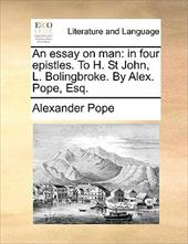 An Essay on Man: In Four Epistles. to H. St John, L. Bolingbroke. by Alex. Pope, Esq. - Pope, Alexander