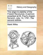 The Origin & Stability of the French Revolution. a Sermon Preached at St. Paul's Chapel, Norwich, July, 14, 1791. the Second Editi - Wilks, Mark
