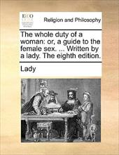 The Whole Duty of a Woman: Or, a Guide to the Female Sex. ... Written by a Lady. the Eighth Edition. - Lady