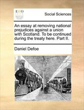 An Essay at Removing National Prejudices Against a Union with Scotland. to Be Continued During the Treaty Here. Part II. - Defoe, Daniel