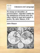 An  Essay on Elocution, or Pronunciation, Intended Chiefly for the Assistance of Those Who Are Often Called to Read and Speak in P - Mason, John