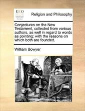 Conjectures on the New Testament, Collected from Various Authors, as Well in Regard to Words as Pointing: With the Reasons on Whic - Bowyer, William