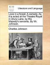 Love in a Forest. a Comedy. as It Is Acted at the Theatre Royal in Drury-Lane, by His Majesty's Servants. by Mr. Johnson. - Johnson, Charles