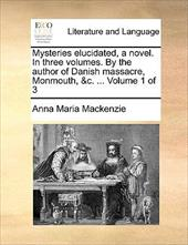 Mysteries Elucidated, a Novel. in Three Volumes. by the Author of Danish Massacre, Monmouth, &C. ... Volume 1 of 3 - MacKenzie, Anna Maria
