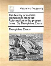 The History of Modern Enthusiasm, from the Reformation to the Present Times. by Theophilus Evans. - Evans, Theophilus