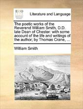 The Poetic Works of the Reverend William Smith, D.D. Late Dean of Chester: With Some Account of the Life and Writings of the Autho - Smith, William, Jr.
