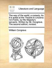 The Way of the World, a Comedy. as It Is Acted at the Theatre in Lincolns-Inn-Fields, by His Majesty's Servants. Written by Mr. Co - Congreve, William