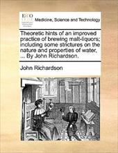 Theoretic Hints of an Improved Practice of Brewing Malt-Liquors; Including Some Strictures on the Nature and Properties of Water, - Richardson, John