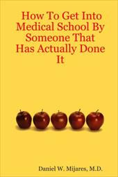How to Get Into Medical School by Someone That Has Actually Done It - Mijares, M. D. Daniel W. / Mijares, Daniel W.