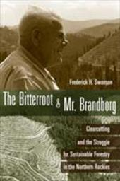The Bitterroot and Mr. Brandborg: Clearcutting and the Struggle for Sustainable Forestry in the Northern Rockies - Swanson, Frederick H.