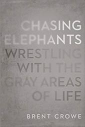 Chasing Elephants: Wrestling with the Gray Areas of Life - Crowe, Brent