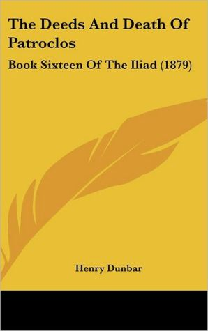 The Deeds and Death of Patroclos: Book Sixteen of the Iliad (1879) - Henry Dunbar