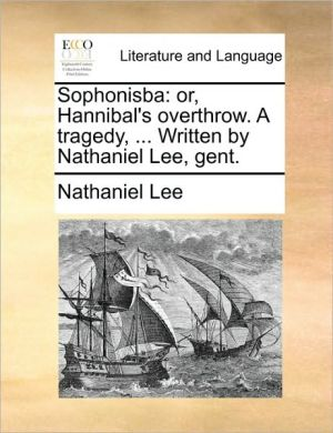 Sophonisba: or, Hannibal's overthrow. A tragedy, . Written by Nathaniel Lee, gent. - Nathaniel Lee