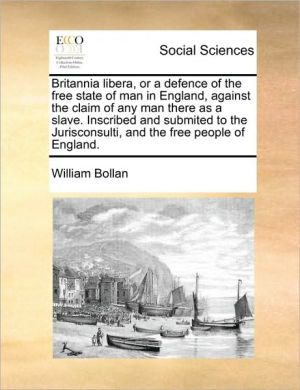 Britannia libera, or a defence of the free state of man in England, against the claim of any man there as a slave. Inscribed and submited to the Jurisconsulti, and the free people of England. - William Bollan