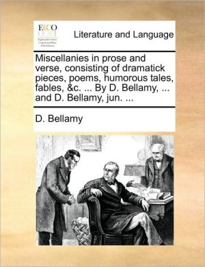 Miscellanies in prose and verse, consisting of dramatick pieces, poems, humorous tales, fables, & c. . By D. Bellamy, . and D. Bellamy, jun. . - D. Bellamy