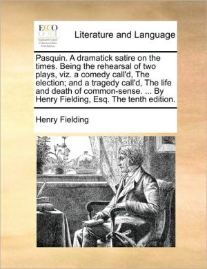 Pasquin. A dramatick satire on the times. Being the rehearsal of two plays, viz. a comedy call'd, The election; and a tragedy call'd, The life and death of common-sense. . By Henry Fielding, Esq. The tenth edition. - Henry Fielding