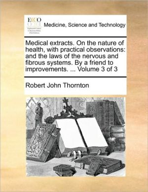 Medical extracts. On the nature of health, with practical observations: and the laws of the nervous and fibrous systems. By a friend to improvements. . Volume 3 of 3 - Robert John Thornton