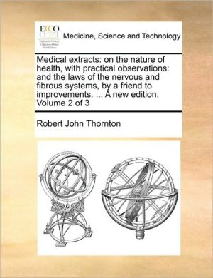 Medical extracts: on the nature of health, with practical observations: and the laws of the nervous and fibrous systems, by a friend to improvements. . A new edition. Volume 2 of 3 - Robert John Thornton