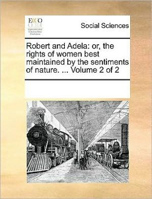 Robert and Adela: or, the rights of women best maintained by the sentiments of nature. . Volume 2 of 2 - See Notes Multiple Contributors