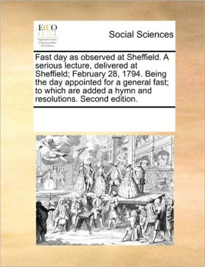 Fast day as observed at Sheffield. A serious lecture, delivered at Sheffield; February 28, 1794. Being the day appointed for a general fast; to which are added a hymn and resolutions. Second edition. - See Notes Multiple Contributors