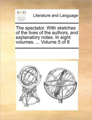 The spectator. With sketches of the lives of the authors, and explanatory notes. In eight volumes. . Volume 5 of 8 - See Notes Multiple Contributors