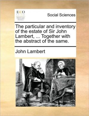 The particular and inventory of the estate of Sir John Lambert, . Together with the abstract of the same. - John Lambert