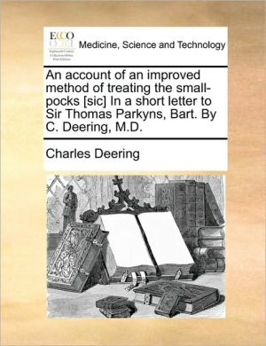 An account of an improved method of treating the small-pocks [sic] In a short letter to Sir Thomas Parkyns, Bart. By C. Deering, M.D. - Charles Deering