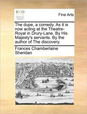 The Dupe, A Comedy. As It Is Now Acting At The Theatre-royal In Drury-lane. By His Majesty's Servants. By The Author Of The Discov