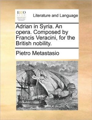 Adrian in Syria. An opera. Composed by Francis Veracini, for the British nobility. - Pietro Metastasio