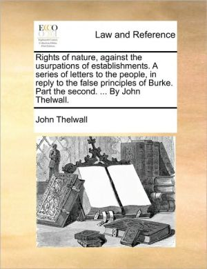 Rights of nature, against the usurpations of establishments. A series of letters to the people, in reply to the false principles of Burke. Part the second. . By John Thelwall. - John Thelwall