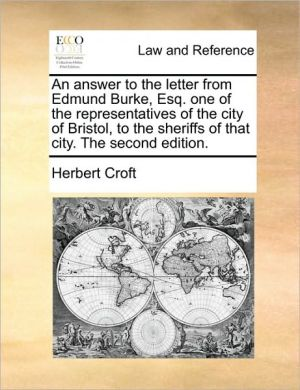 An answer to the letter from Edmund Burke, Esq. one of the representatives of the city of Bristol, to the sheriffs of that city. The second edition.