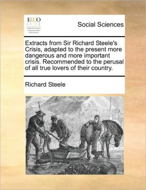 Extracts from Sir Richard Steele's Crisis, adapted to the present more dangerous and more important crisis. Recommended to the perusal of all true lovers of their country. - Richard Steele