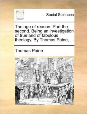 The age of reason. Part the second. Being an investigation of true and of fabulous theology. By Thomas Paine, . - Thomas Paine