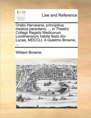 Oratio Harveiana, principibus medicis parentans; . in Theatro Collegii Regalis Medicorum Londinensium habita festo divi Lucae, MDCCLI. A Gulelmo Browne, . - William Browne